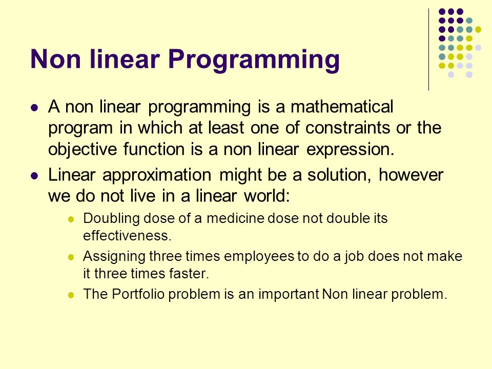Non linear Programming A non linear programming is a mathematical program in which at least one of constraints or the objective function is a non line