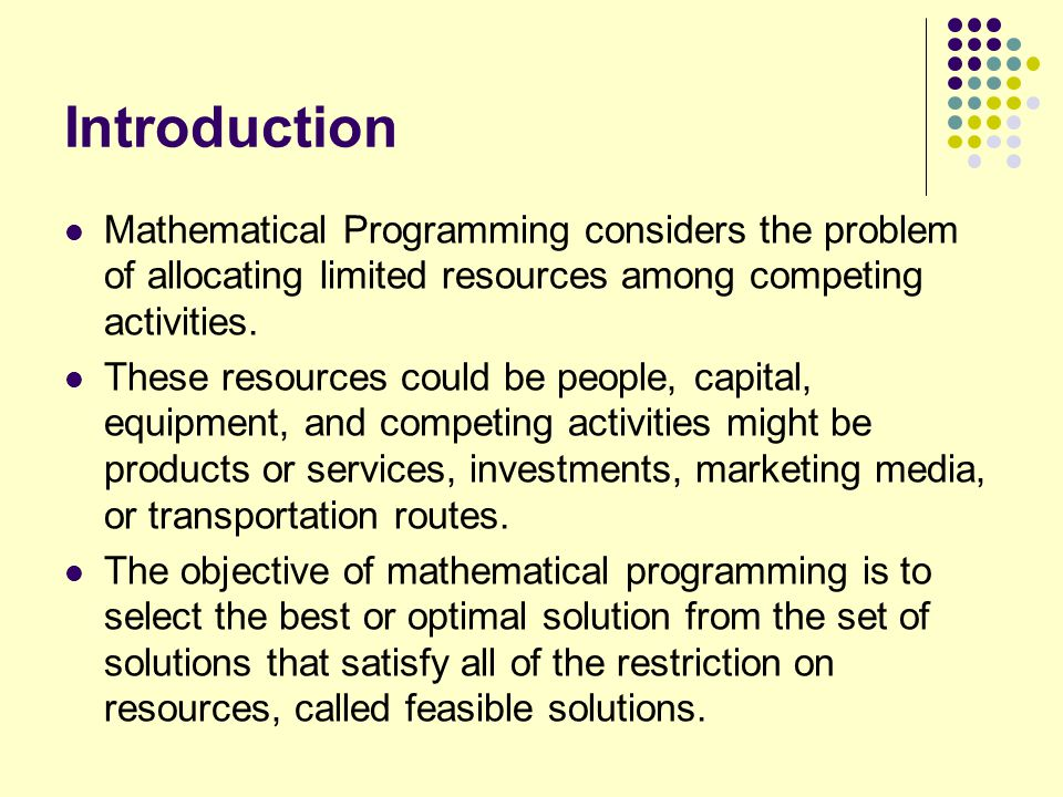 Introduction Mathematical Programming considers the problem of allocating limited resources among competing activities. These resources could be peopl