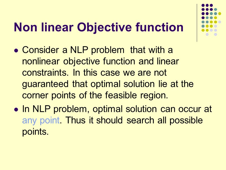 Non linear Objective function Consider a NLP problem that with a nonlinear objective function and linear constraints. In this case we are not guarante
