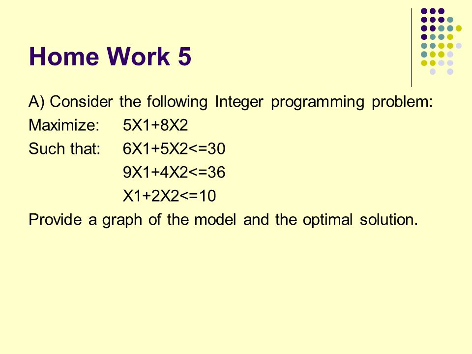 Home Work 5 A) Consider the following Integer programming problem: Maximize: 5X1+8X2 Such that: 6X1+5X2<=30 9X1+4X2<=36 X1+2X2<=10 Provide a graph of