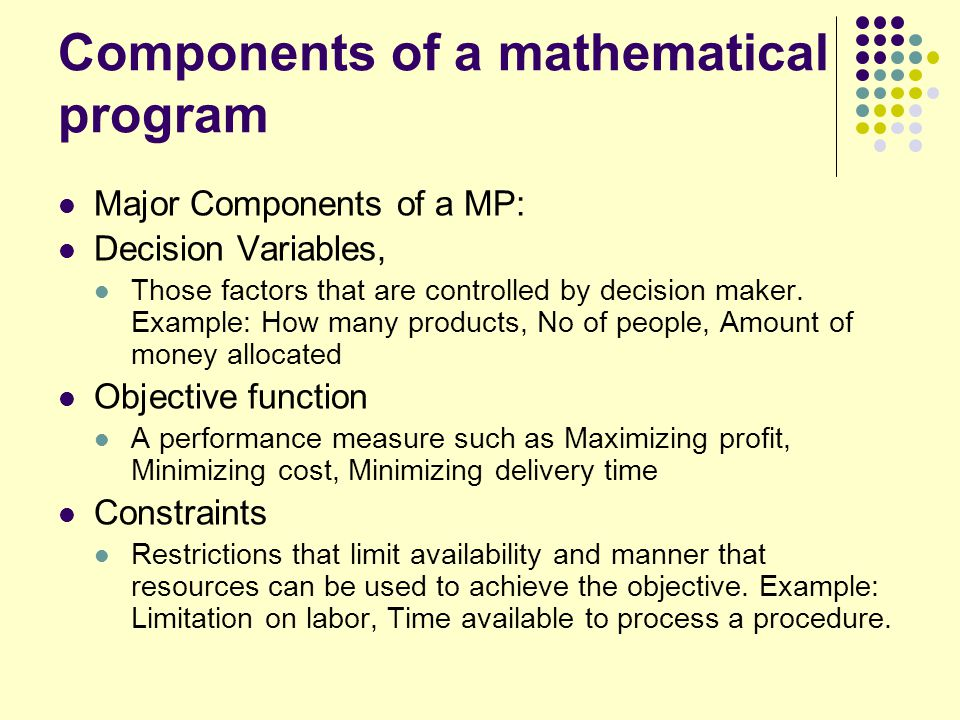 Major Classes of Mathematical Programming Linear Programming (LP) Makes 4 assumptions: Linearity, Divisibility, Certainty, and non negativity.