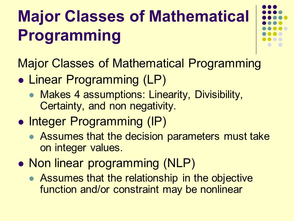 Major Classes of Mathematical Programming Linear Programming (LP) Makes 4 assumptions: Linearity, Divisibility, Certainty, and non negativity. Integer