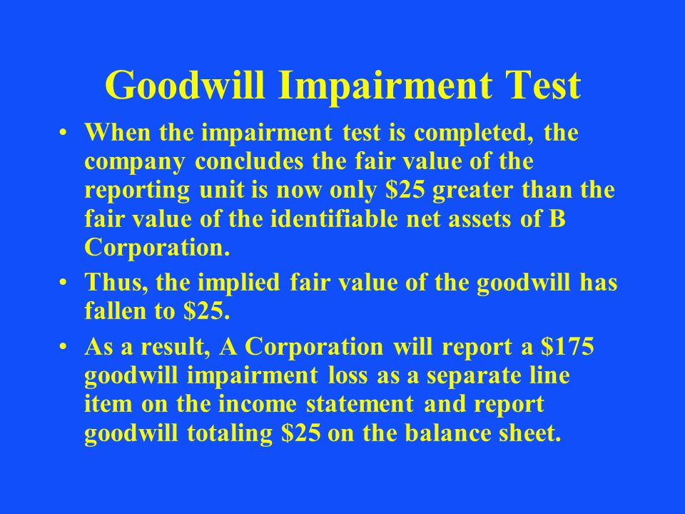 Goodwill Impairment Test When the impairment test is completed, the company concludes the fair value of the reporting unit is now only $25 greater tha