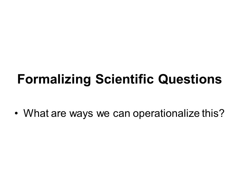 Formalizing Scientific Questions What are ways we can operationalize this