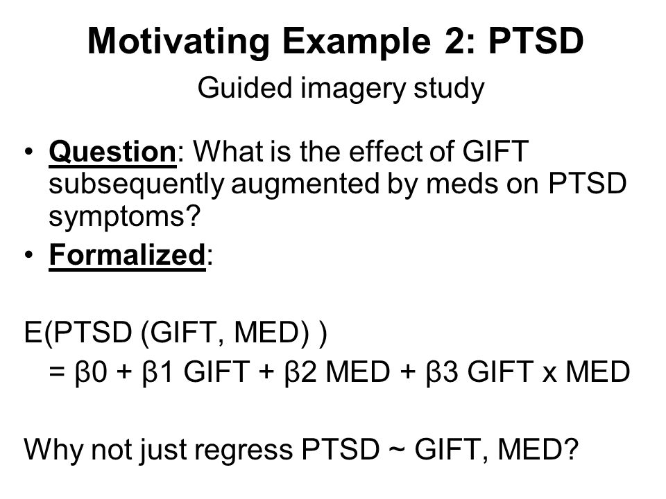 Motivating Example 2: PTSD Guided imagery study Question: What is the effect of GIFT subsequently augmented by meds on PTSD symptoms.