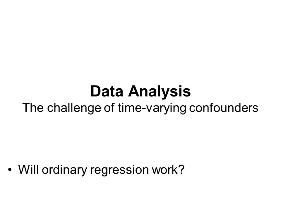 Data Analysis The challenge of time-varying confounders Will ordinary regression work