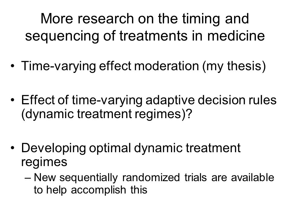More research on the timing and sequencing of treatments in medicine Time-varying effect moderation (my thesis) Effect of time-varying adaptive decision rules (dynamic treatment regimes).