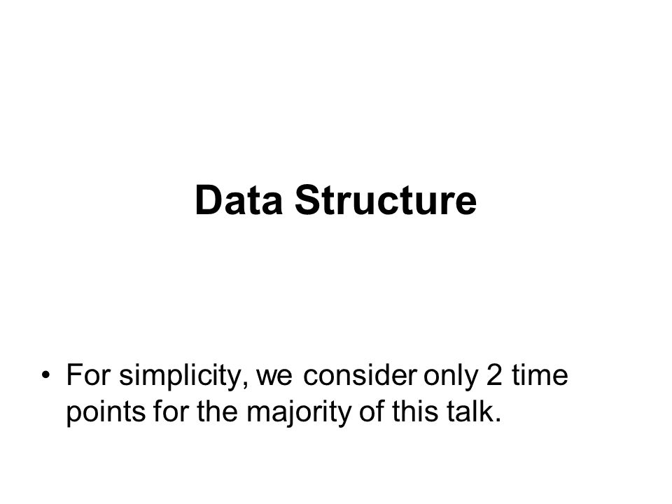 Data Structure For simplicity, we consider only 2 time points for the majority of this talk.