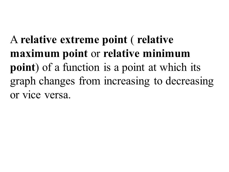 A relative extreme point ( relative maximum point or relative minimum point) of a function is a point at which its graph changes from increasing to decreasing or vice versa.