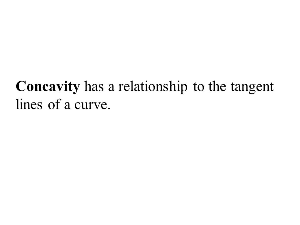 Concavity has a relationship to the tangent lines of a curve.