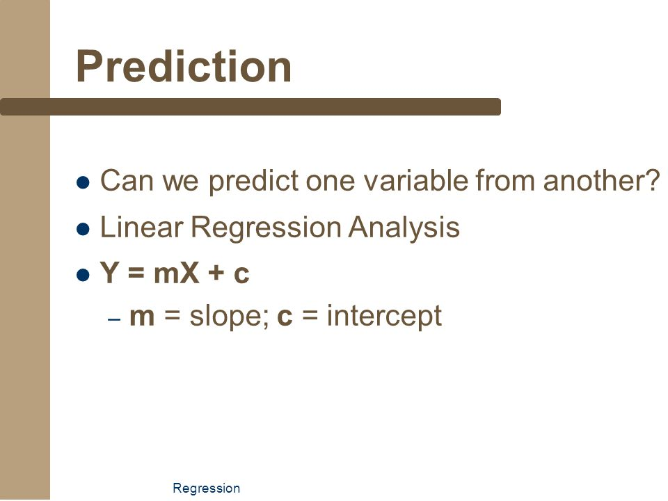 Regression Prediction Can we predict one variable from another? Linear Regression Analysis Y = mX + c – m = slope; c = intercept