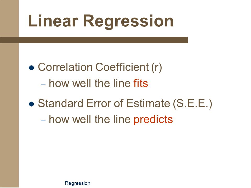 Regression Linear Regression Correlation Coefficient (r) – how well the line fits Standard Error of Estimate (S.E.E.) – how well the line predicts