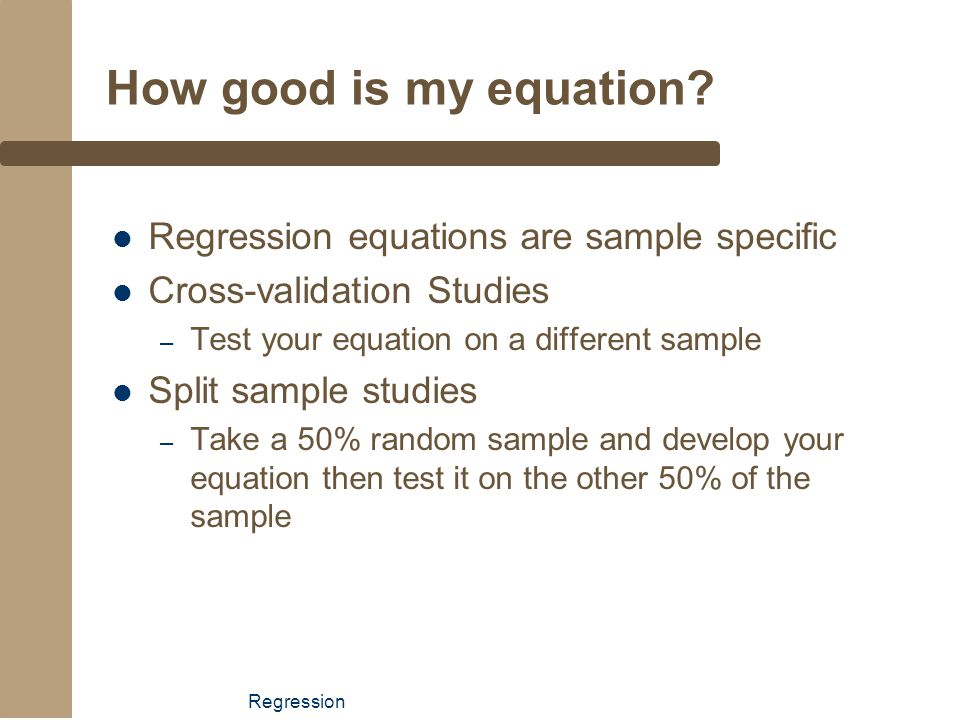 Regression How good is my equation? Regression equations are sample specific Cross-validation Studies – Test your equation on a different sample Split