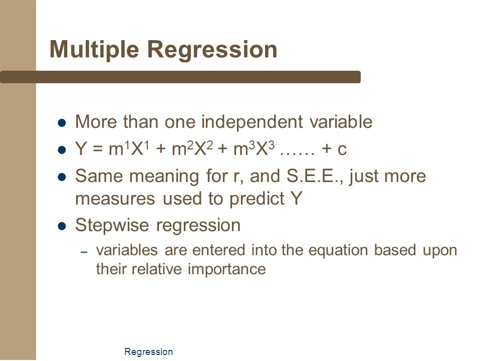Regression Multiple Regression More than one independent variable Y = m 1 X 1 + m 2 X 2 + m 3 X 3 …… + c Same meaning for r, and S.E.E., just more mea