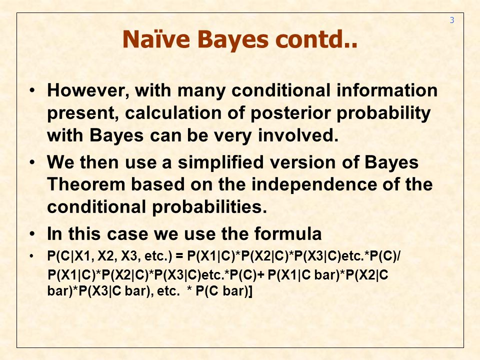 3 Naïve Bayes contd.. However, with many conditional information present, calculation of posterior probability with Bayes can be very involved. We the