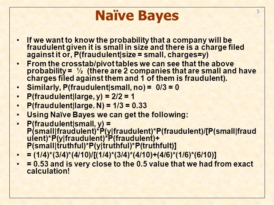 5 Naïve Bayes If we want to know the probability that a company will be fraudulent given it is small in size and there is a charge filed against it or, P(fraudulent|size = small, charges=y) From the crosstab/pivot tables we can see that the above probability = ½ (there are 2 companies that are small and have charges filed against them and 1 of them is fraudulent).