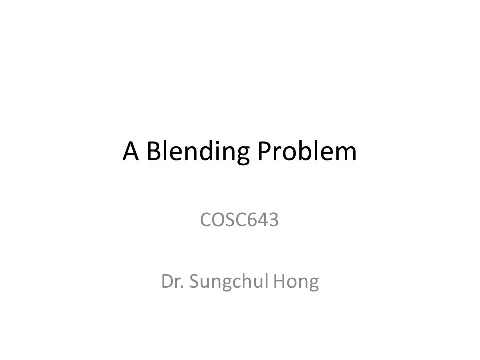 A Blending Problem COSC643 Dr. Sungchul Hong