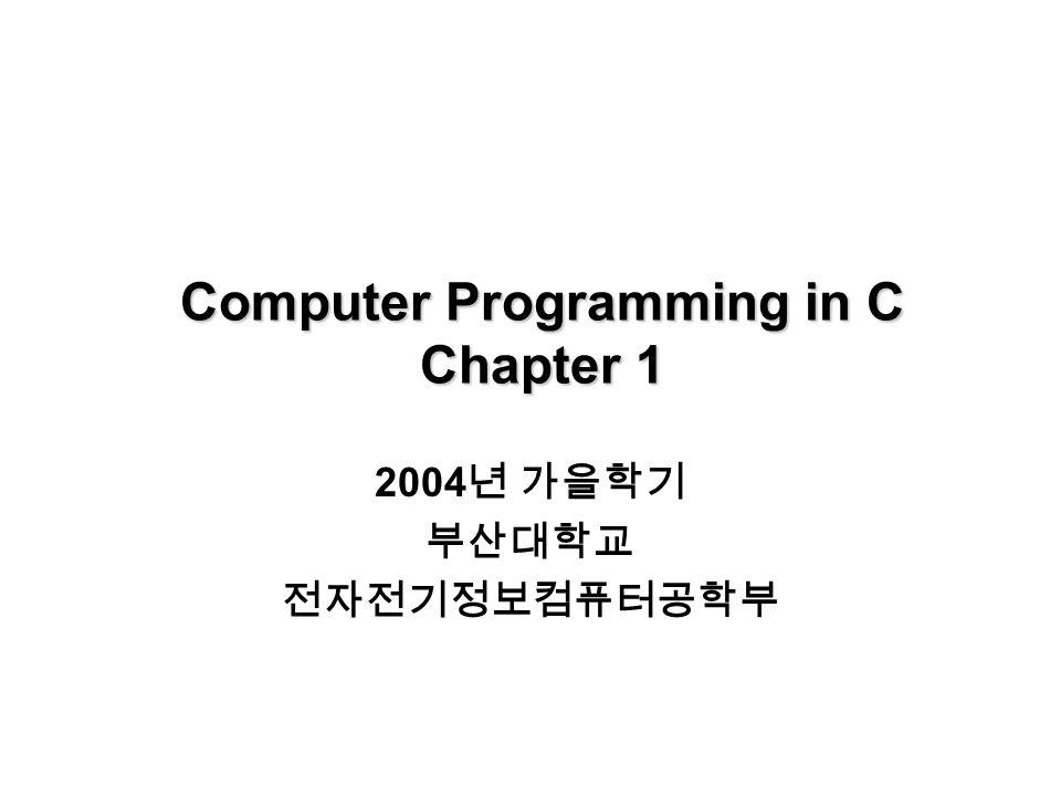Computer Programming in C Chapter 1 2004 년 가을학기 부산대학교 전자전기정보컴퓨터공학부