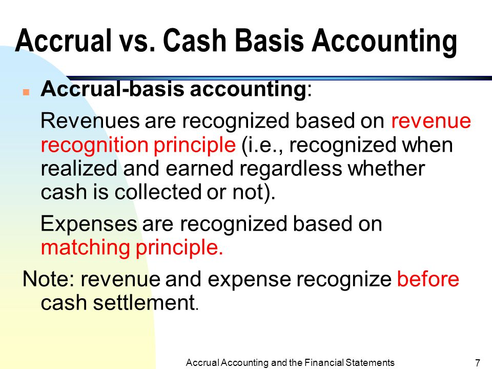 Accrual Accounting and the Financial Statements 6 The Matching Principle n If revenues are recognized in a period, all related expenses should be recognized in the same period regardless whether expenses are paid or not.