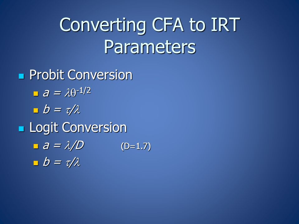 Converting CFA to IRT Parameters Probit Conversion Probit Conversion a = -1/2 a = -1/2 b =  / b =  / Logit Conversion Logit Conversion a = /D (D=1.7) a = /D (D=1.7) b =  / b =  /