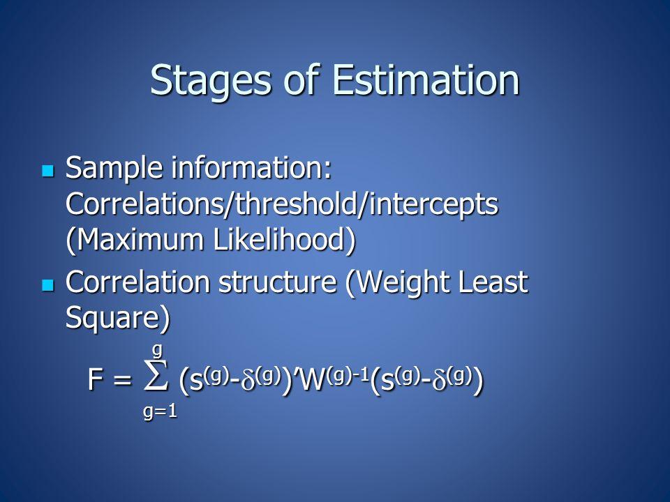Stages of Estimation Sample information: Correlations/threshold/intercepts (Maximum Likelihood) Sample information: Correlations/threshold/intercepts (Maximum Likelihood) Correlation structure (Weight Least Square) Correlation structure (Weight Least Square) g F =  (s (g) -  (g) )'W (g)-1 (s (g) -  (g) ) F =  (s (g) -  (g) )'W (g)-1 (s (g) -  (g) ) g=1 g=1