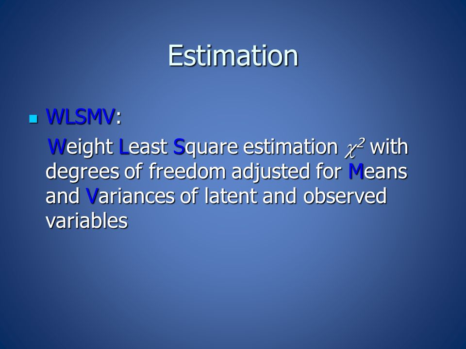 Estimation WLSMV: WLSMV: Weight Least Square estimation  2 with degrees of freedom adjusted for Means and Variances of latent and observed variables Weight Least Square estimation  2 with degrees of freedom adjusted for Means and Variances of latent and observed variables
