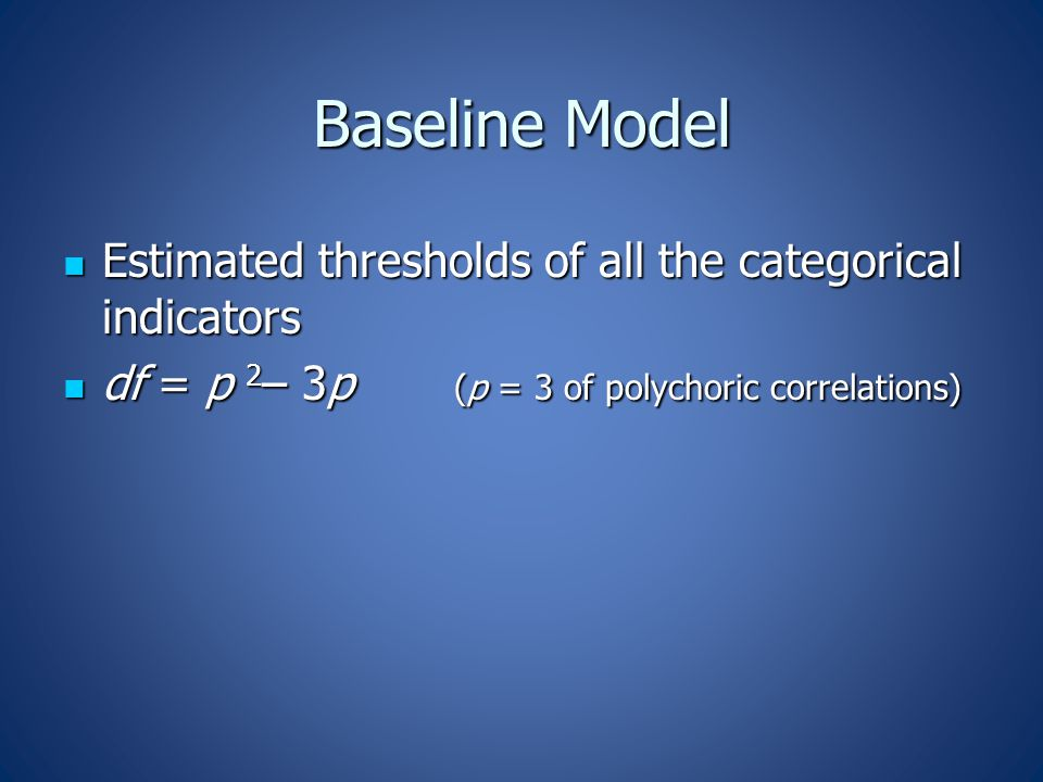Baseline Model Estimated thresholds of all the categorical indicators Estimated thresholds of all the categorical indicators df = p 2 – 3p (p = 3 of polychoric correlations) df = p 2 – 3p (p = 3 of polychoric correlations)