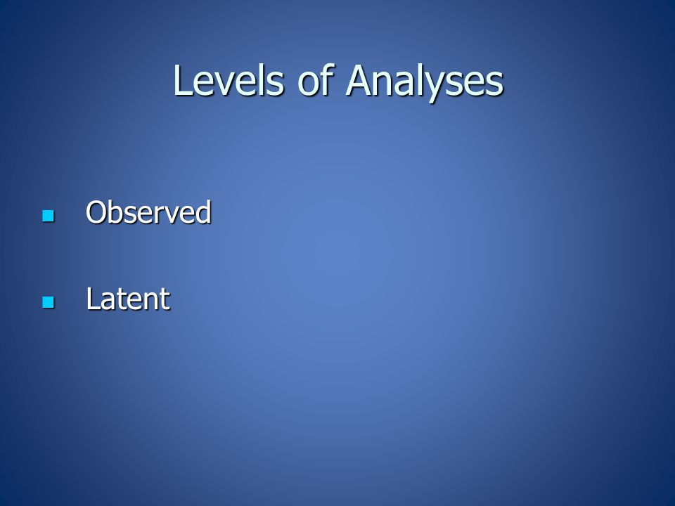 Levels of Analyses Observed Observed Latent Latent