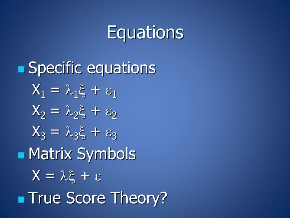Equations Specific equations Specific equations X 1 = 1  +  1 X 2 = 2  +  2 X 3 = 3  +  3 Matrix Symbols Matrix Symbols X =  +  True Score Theory.
