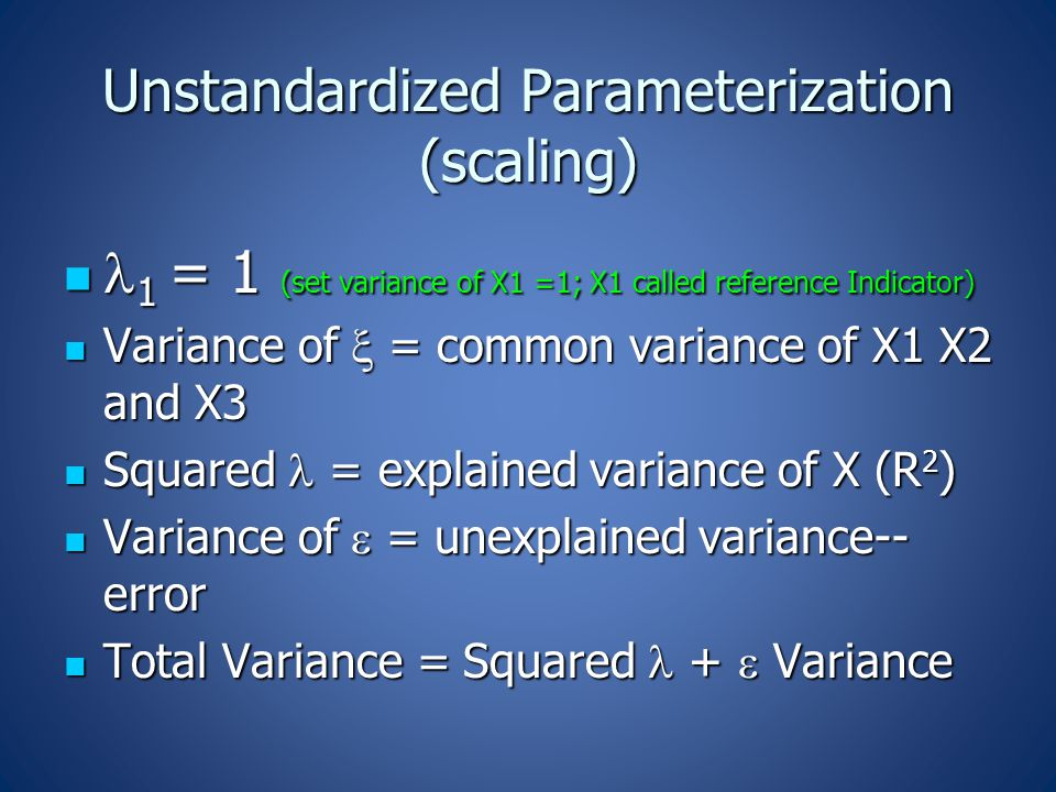 Unstandardized Parameterization (scaling) 1 = 1 (set variance of X1 =1; X1 called reference Indicator) 1 = 1 (set variance of X1 =1; X1 called reference Indicator) Variance of  = common variance of X1 X2 and X3 Variance of  = common variance of X1 X2 and X3 Squared = explained variance of X (R 2 ) Squared = explained variance of X (R 2 ) Variance of  = unexplained variance-- error Variance of  = unexplained variance-- error Total Variance = Squared +  Variance Total Variance = Squared +  Variance