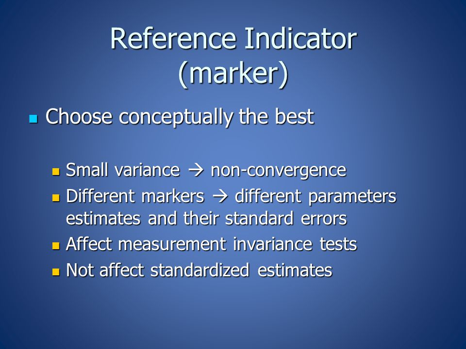 Reference Indicator (marker) Choose conceptually the best Choose conceptually the best Small variance  non-convergence Small variance  non-convergence Different markers  different parameters estimates and their standard errors Different markers  different parameters estimates and their standard errors Affect measurement invariance tests Affect measurement invariance tests Not affect standardized estimates Not affect standardized estimates