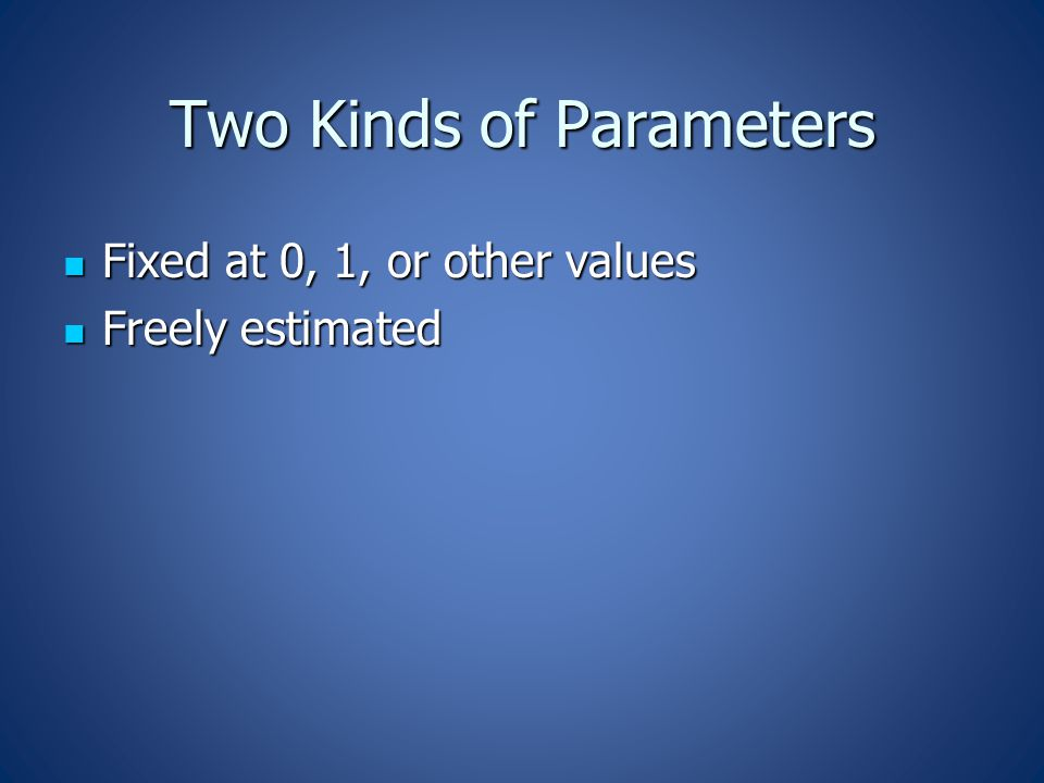 Two Kinds of Parameters Fixed at 0, 1, or other values Fixed at 0, 1, or other values Freely estimated Freely estimated