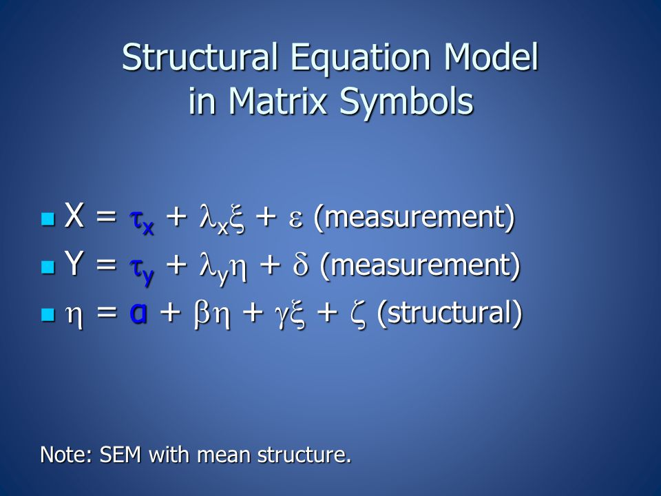 Structural Equation Model in Matrix Symbols X =  x + x  +  (measurement) X =  x + x  +  (measurement) Y =  y + y  +  (measurement) Y =  y + y  +  (measurement)  = α +  +  +  (structural)  = α +  +  +  (structural) Note: SEM with mean structure.