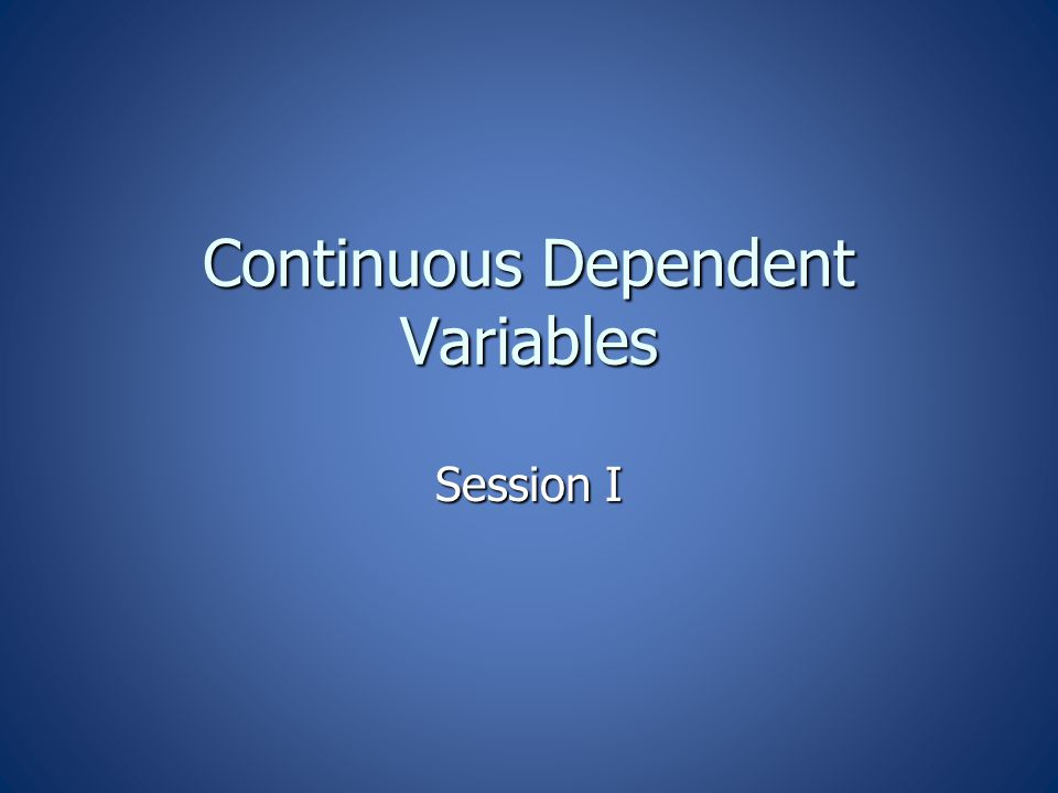 Continuous Dependent Variables Session I