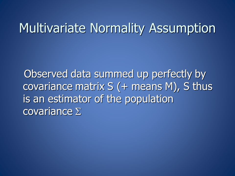 Multivariate Normality Assumption Observed data summed up perfectly by covariance matrix S (+ means M), S thus is an estimator of the population covariance  Observed data summed up perfectly by covariance matrix S (+ means M), S thus is an estimator of the population covariance 
