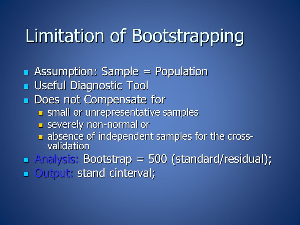 Limitation of Bootstrapping Assumption: Sample = Population Assumption: Sample = Population Useful Diagnostic Tool Useful Diagnostic Tool Does not Compensate for Does not Compensate for small or unrepresentative samples small or unrepresentative samples severely non-normal or severely non-normal or absence of independent samples for the cross- validation absence of independent samples for the cross- validation Analysis: Bootstrap = 500 (standard/residual); Analysis: Bootstrap = 500 (standard/residual); Output: stand cinterval; Output: stand cinterval;
