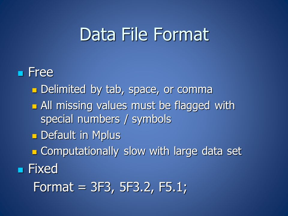 Data File Format Free Free Delimited by tab, space, or comma Delimited by tab, space, or comma All missing values must be flagged with special numbers / symbols All missing values must be flagged with special numbers / symbols Default in Mplus Default in Mplus Computationally slow with large data set Computationally slow with large data set Fixed Fixed Format = 3F3, 5F3.2, F5.1; Format = 3F3, 5F3.2, F5.1;