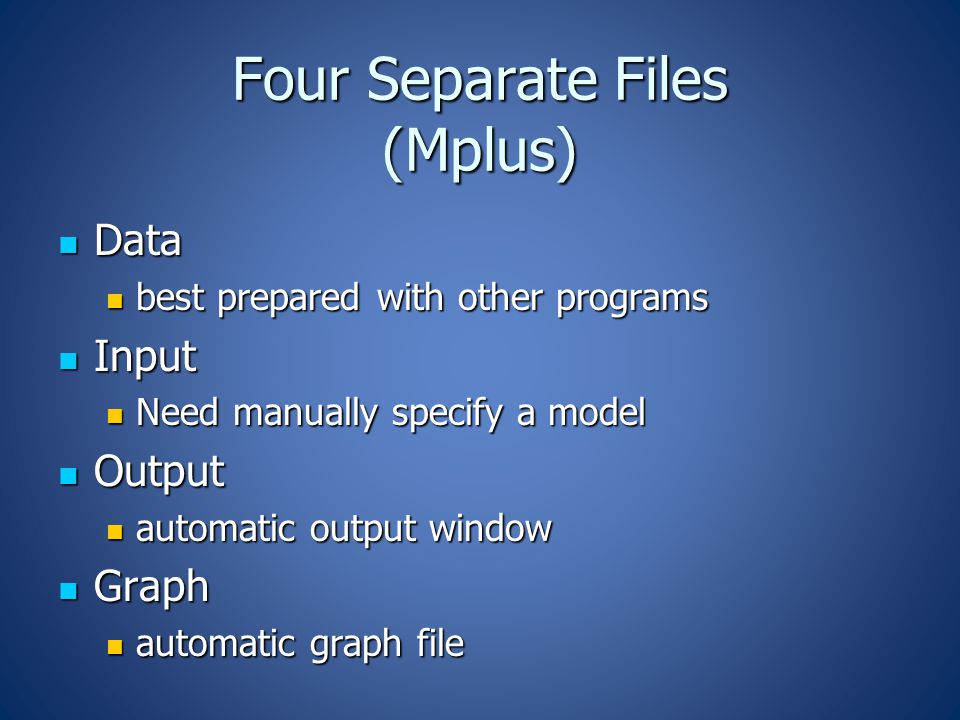 Four Separate Files (Mplus) Data Data best prepared with other programs best prepared with other programs Input Input Need manually specify a model Need manually specify a model Output Output automatic output window automatic output window Graph Graph automatic graph file automatic graph file