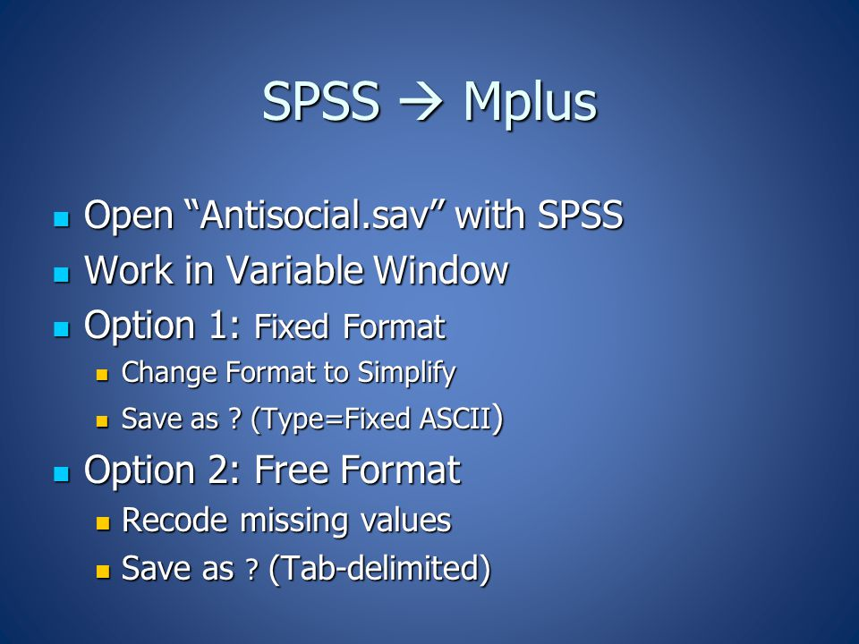 SPSS  Mplus Open Antisocial.sav with SPSS Open Antisocial.sav with SPSS Work in Variable Window Work in Variable Window Option 1: Fixed Format Option 1: Fixed Format Change Format to Simplify Change Format to Simplify Save as .