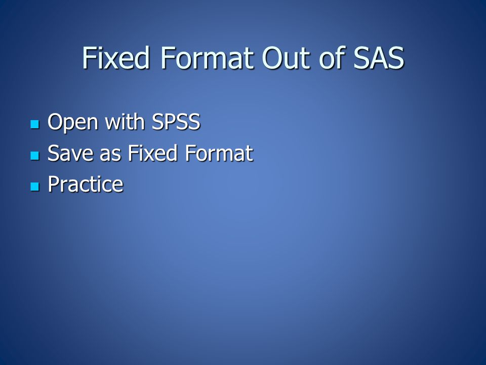 Fixed Format Out of SAS Open with SPSS Open with SPSS Save as Fixed Format Save as Fixed Format Practice Practice