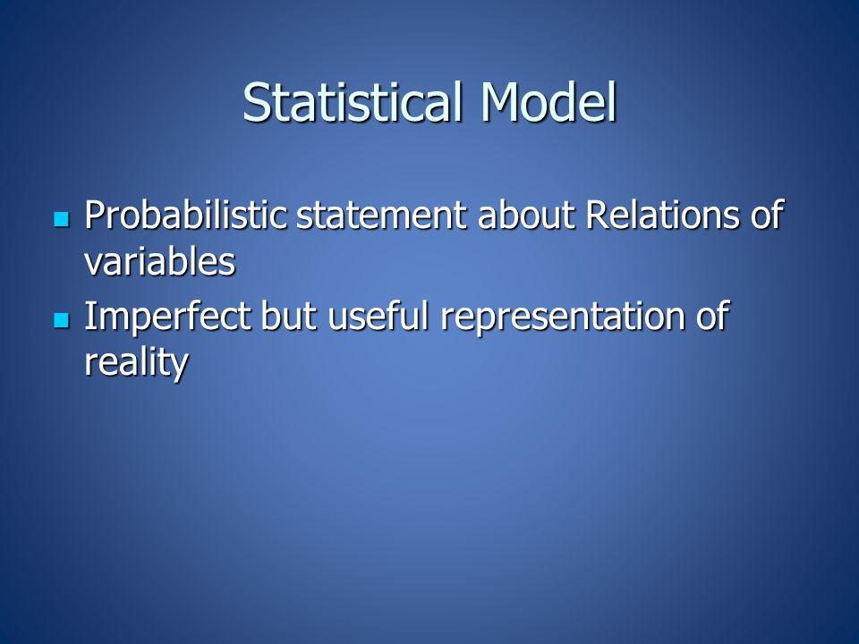 Statistical Model Probabilistic statement about Relations of variables Probabilistic statement about Relations of variables Imperfect but useful representation of reality Imperfect but useful representation of reality