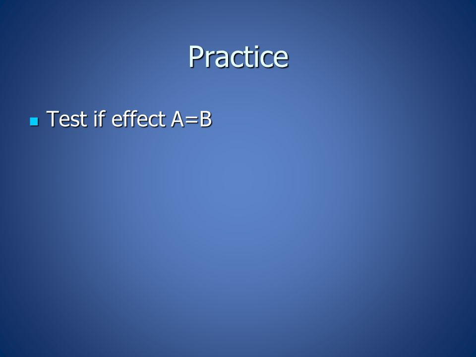 Practice Test if effect A=B Test if effect A=B