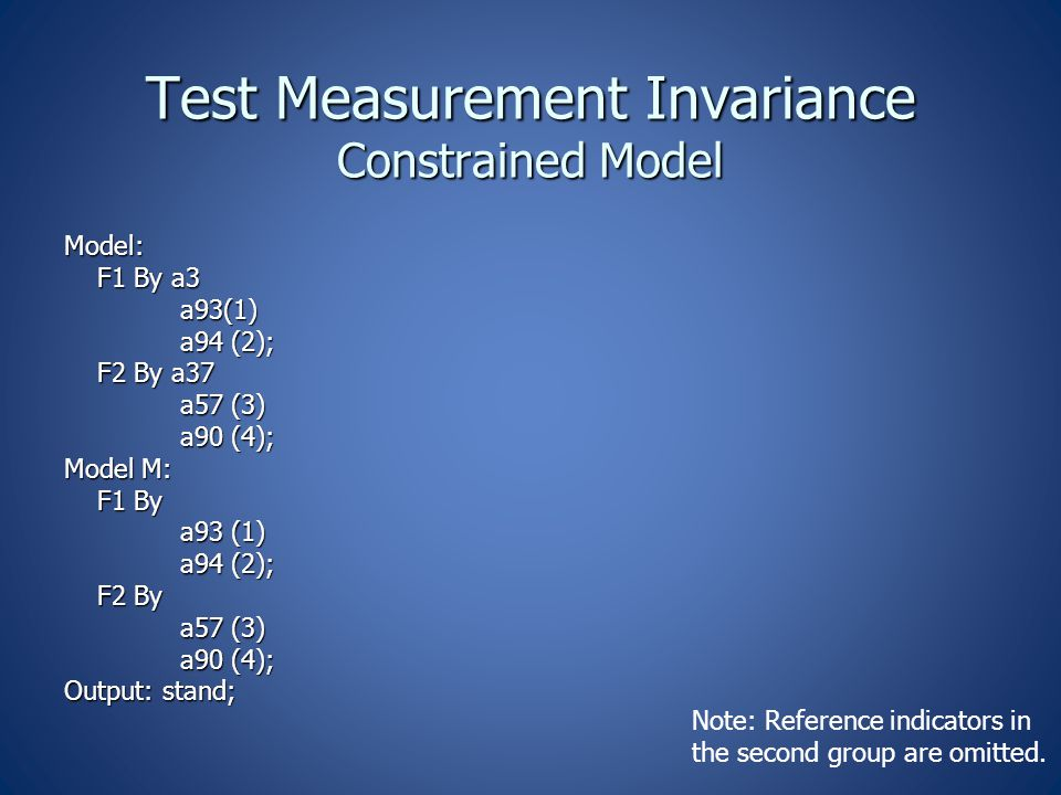 Test Measurement Invariance Constrained Model Model: F1 By a3 F1 By a3 a93(1) a93(1) a94 (2); a94 (2); F2 By a37 F2 By a37 a57 (3) a57 (3) a90 (4); a90 (4); Model M: F1 By F1 By a93 (1) a93 (1) a94 (2); a94 (2); F2 By F2 By a57 (3) a57 (3) a90 (4); a90 (4); Output: stand; Note: Reference indicators in the second group are omitted.