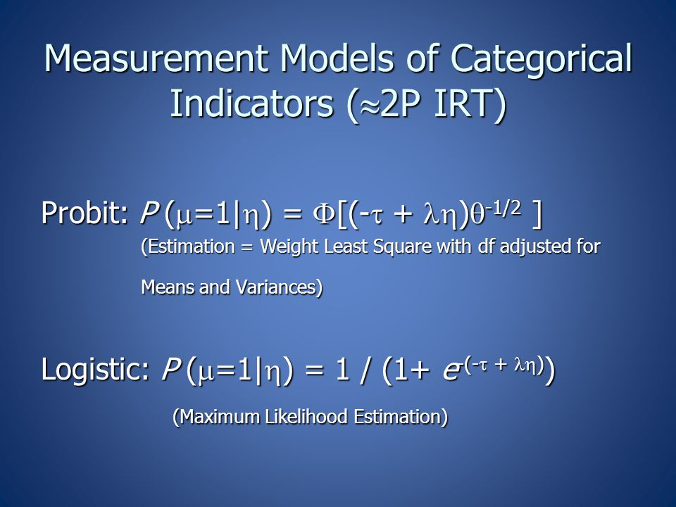 Measurement Models of Categorical Indicators (  2P IRT) Probit: P (  =1|  ) =  [(-  + )  -1/2 ] (Estimation = Weight Least Square with df adjus