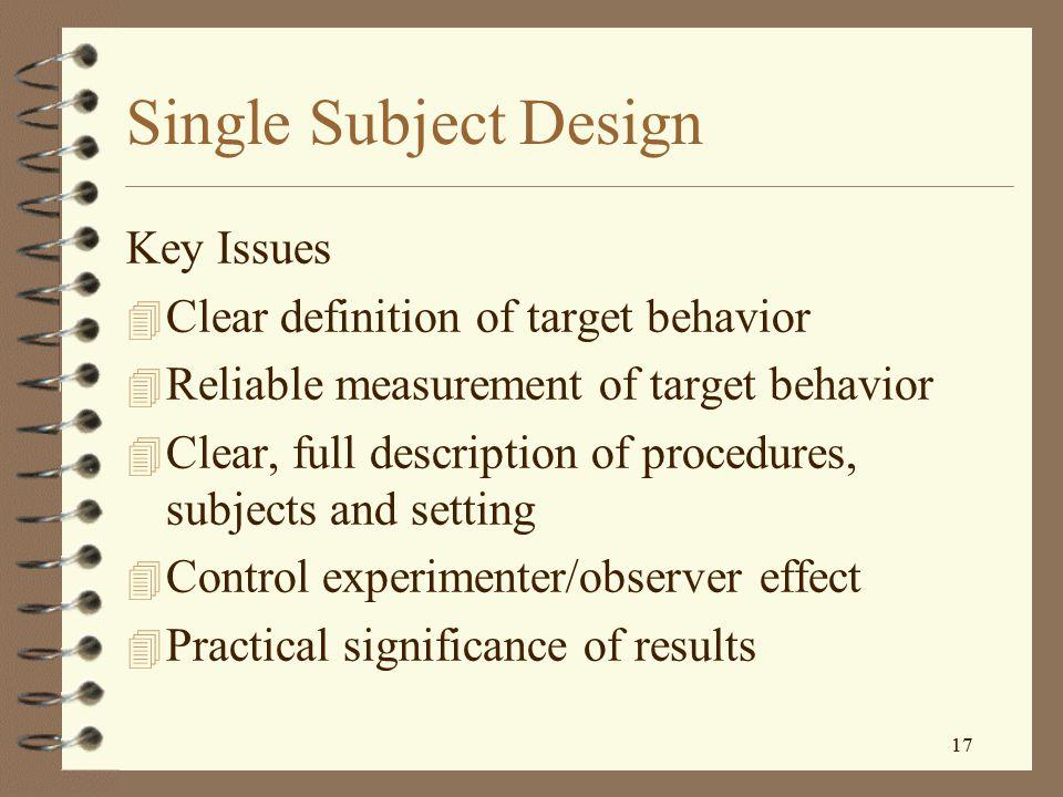 16 Single Subject Designs A-B-A Designs – Requires multiple measurements as follows Baseline Treatment XXXXXX OOOOOOOOOOOOOOOOO Or, Baseline Treatment