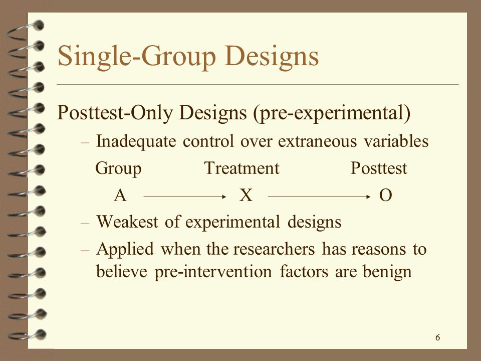 6 6 Single-Group Designs Posttest-Only Designs (pre-experimental) – Inadequate control over extraneous variables Group Treatment Posttest A X O – Weakest of experimental designs – Applied when the researchers has reasons to believe pre-intervention factors are benign
