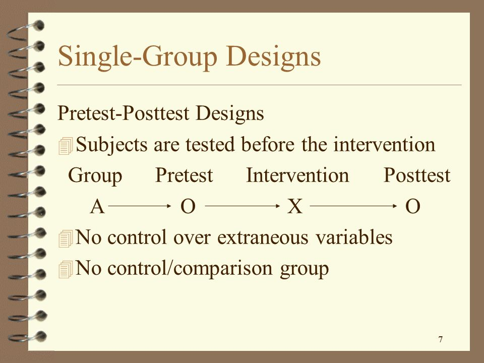 7 7 Single-Group Designs Pretest-Posttest Designs 4 Subjects are tested before the intervention Group Pretest Intervention Posttest A O X O 4 No control over extraneous variables 4 No control/comparison group