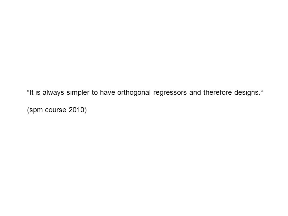 """""""It is always simpler to have orthogonal regressors and therefore designs."""" (spm course 2010)"""