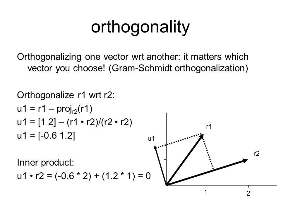 Orthogonalizing one vector wrt another: it matters which vector you choose! (Gram-Schmidt orthogonalization) Orthogonalize r1 wrt r2: u1 = r1 – proj r