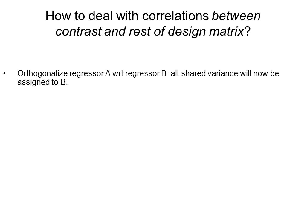 Orthogonalize regressor A wrt regressor B: all shared variance will now be assigned to B. How to deal with correlations between contrast and rest of d